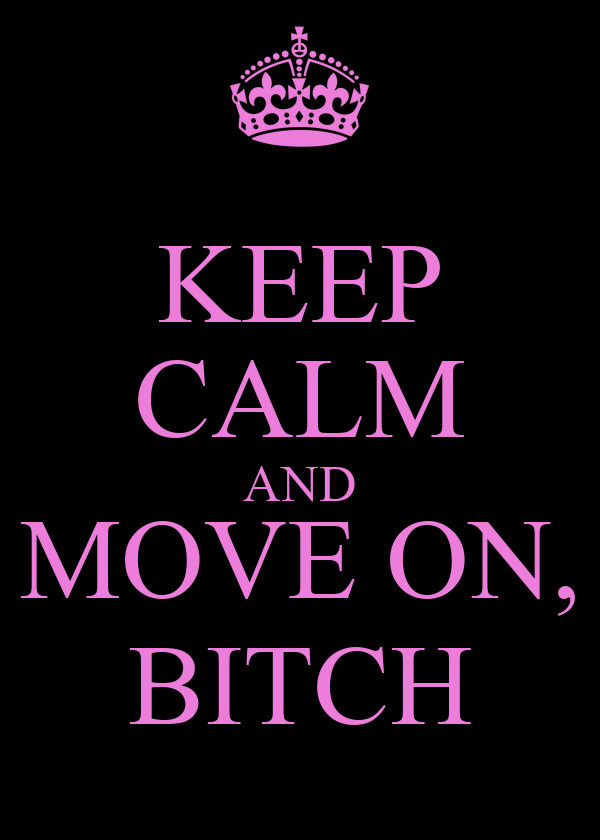 KEEP CALM AND MOVE ON, BITCH