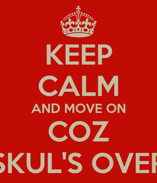 KEEP CALM AND MOVE ON COZ SKUL'S OVER