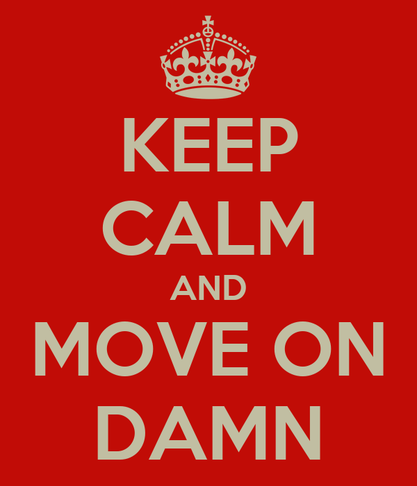 KEEP CALM AND MOVE ON DAMN