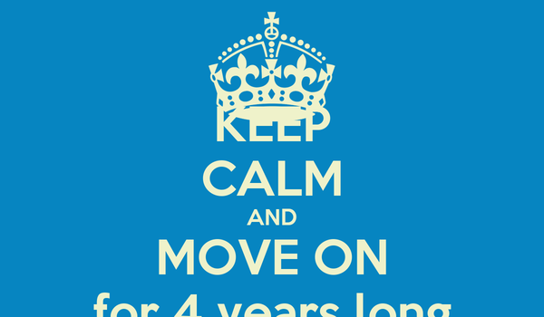 KEEP CALM AND MOVE ON for 4 years long