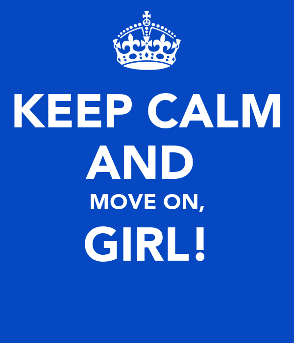 KEEP CALM AND  MOVE ON, GIRL!