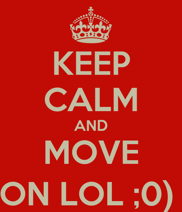 KEEP CALM AND MOVE ON LOL ;0)