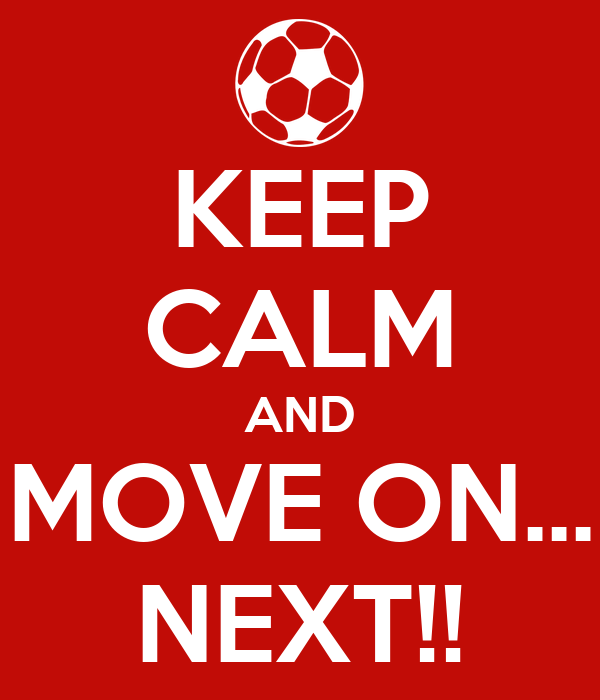 KEEP CALM AND MOVE ON... NEXT!!