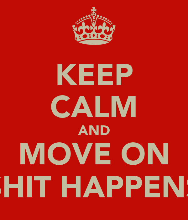 KEEP CALM AND MOVE ON SHIT HAPPENS