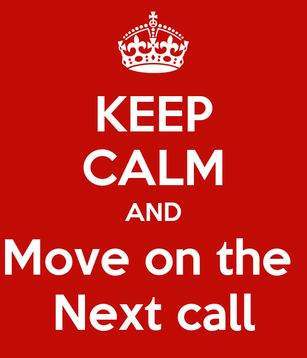 KEEP CALM AND Move on the  Next call