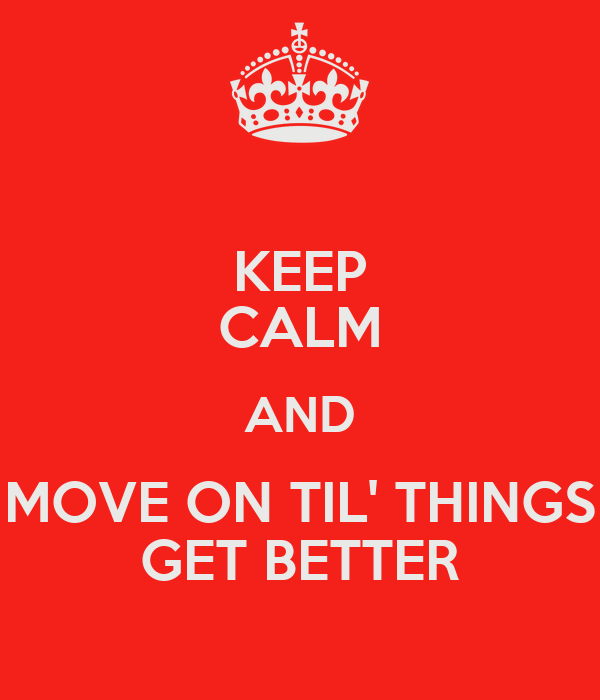 KEEP CALM AND MOVE ON TIL' THINGS GET BETTER