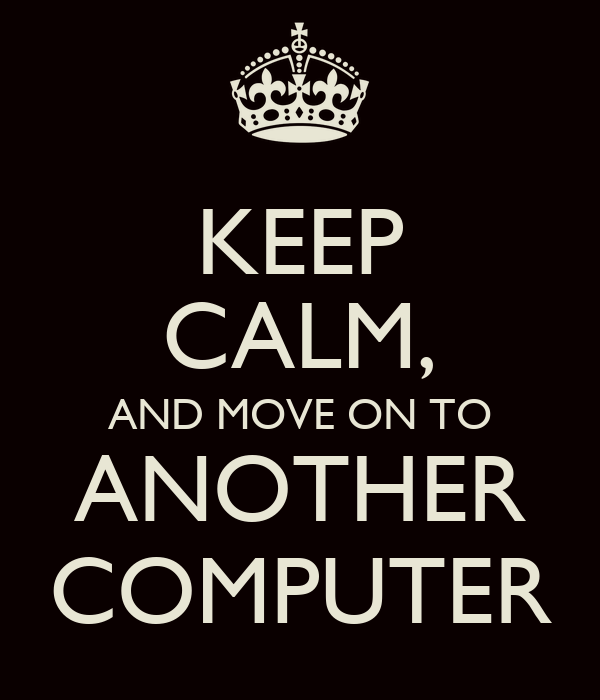KEEP CALM, AND MOVE ON TO ANOTHER COMPUTER