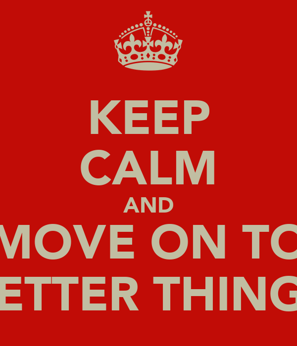 KEEP CALM AND MOVE ON TO BETTER THINGS