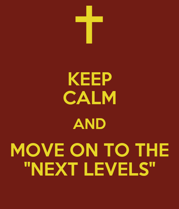 "KEEP CALM AND MOVE ON TO THE ""NEXT LEVELS"""
