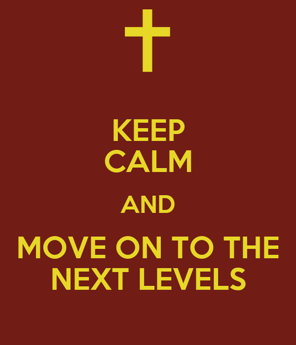 KEEP CALM AND MOVE ON TO THE NEXT LEVELS