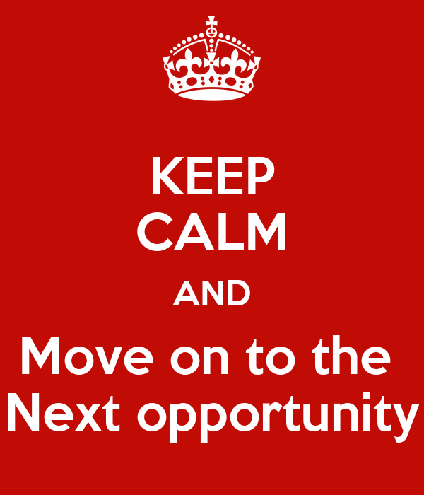KEEP CALM AND Move on to the  Next opportunity