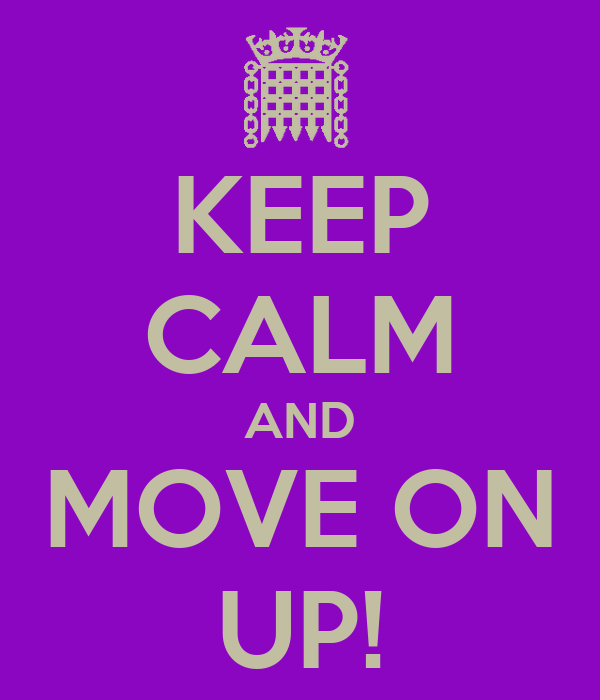 KEEP CALM AND MOVE ON UP!