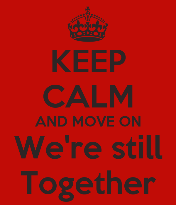 KEEP CALM AND MOVE ON We're still Together