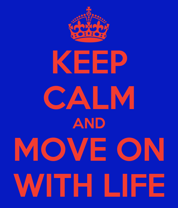 KEEP CALM AND MOVE ON WITH LIFE