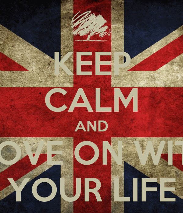 KEEP CALM AND MOVE ON WITH YOUR LIFE