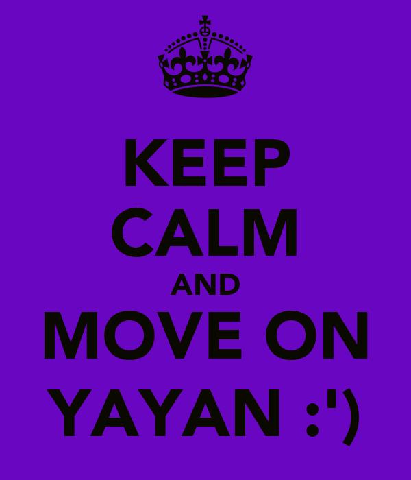 KEEP CALM AND MOVE ON YAYAN :')