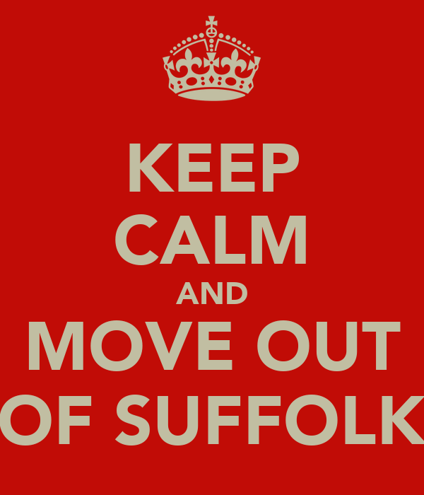KEEP CALM AND MOVE OUT OF SUFFOLK