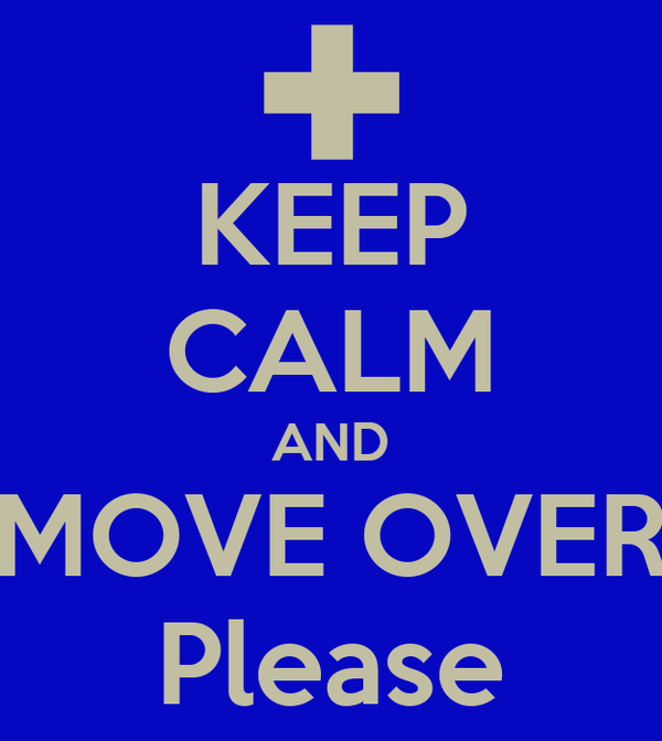 KEEP CALM AND MOVE OVER Please