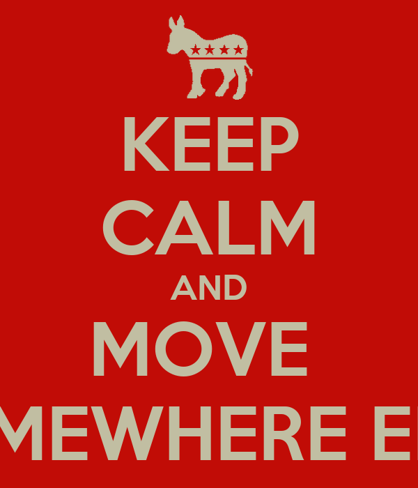 KEEP CALM AND MOVE  SOMEWHERE ELSE
