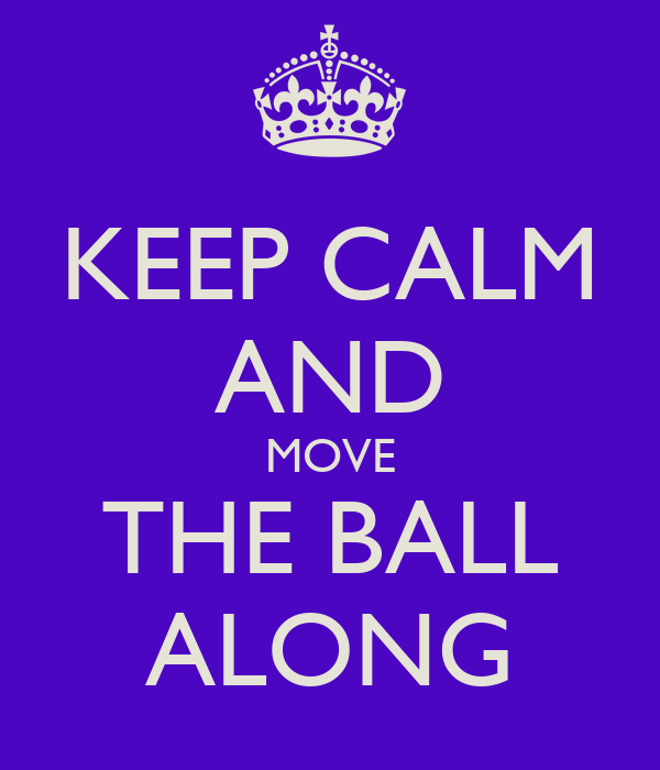 KEEP CALM AND MOVE THE BALL ALONG