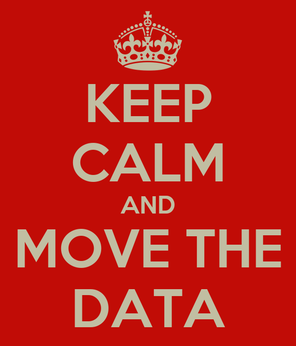 KEEP CALM AND MOVE THE DATA