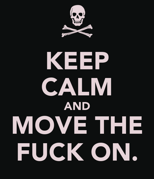 KEEP CALM AND MOVE THE FUCK ON.