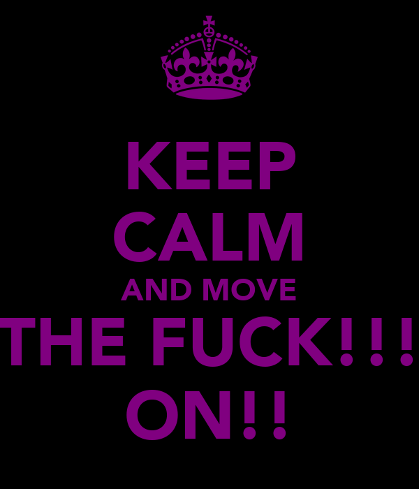 KEEP CALM AND MOVE THE FUCK!!! ON!!