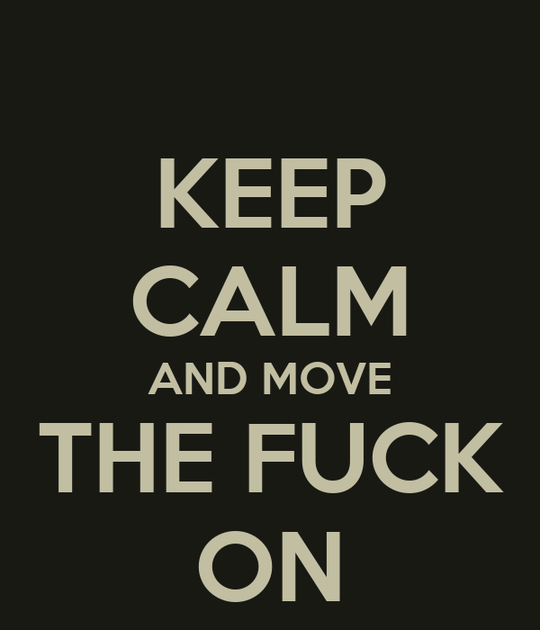 KEEP CALM AND MOVE THE FUCK ON