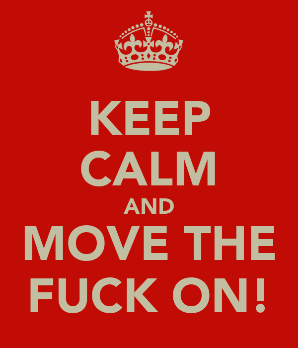 KEEP CALM AND MOVE THE FUCK ON!