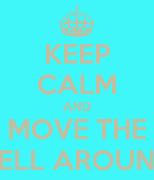 KEEP CALM AND MOVE THE HELL AROUND
