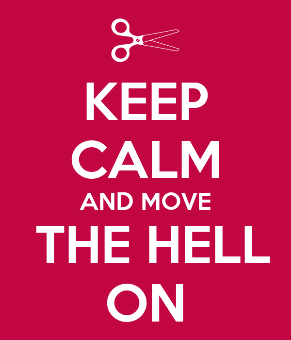 KEEP CALM AND MOVE  THE HELL ON
