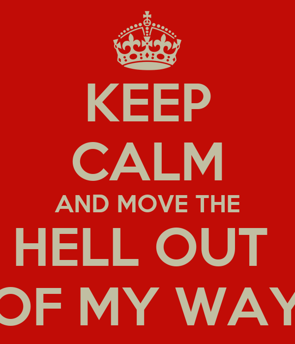 KEEP CALM AND MOVE THE HELL OUT  OF MY WAY