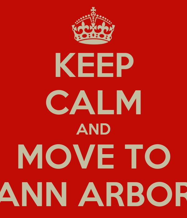 KEEP CALM AND MOVE TO ANN ARBOR