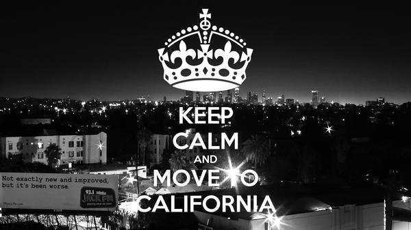 KEEP CALM AND MOVE TO CALIFORNIA