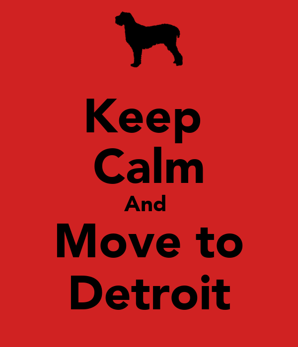 Keep  Calm And  Move to Detroit