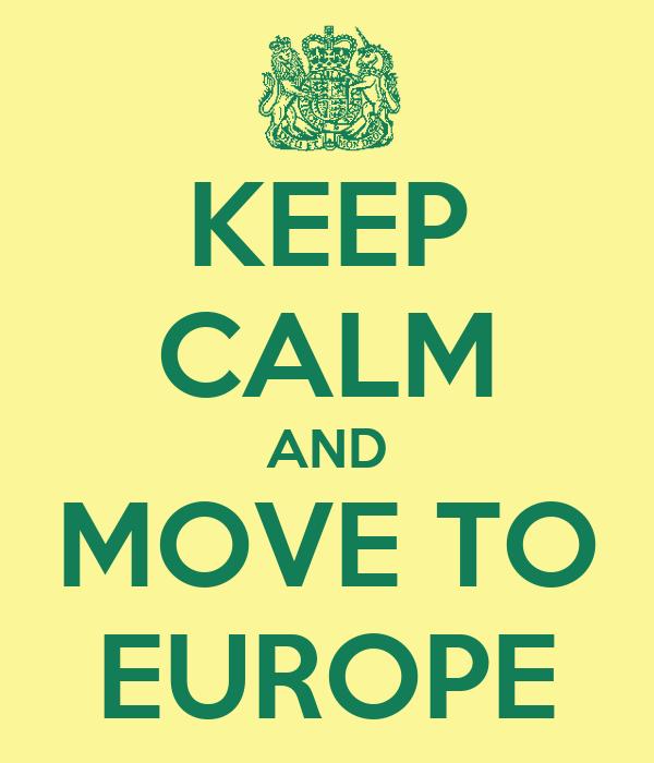 KEEP CALM AND MOVE TO EUROPE