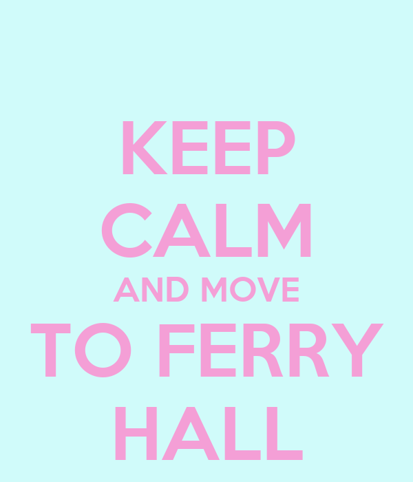 KEEP CALM AND MOVE TO FERRY HALL