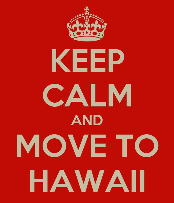 KEEP CALM AND MOVE TO HAWAII