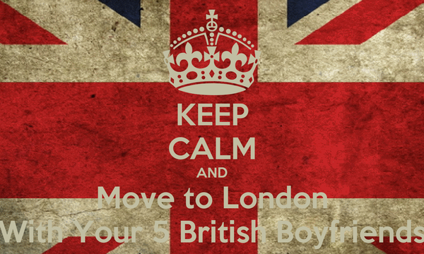 KEEP CALM AND Move to London With Your 5 British Boyfriends