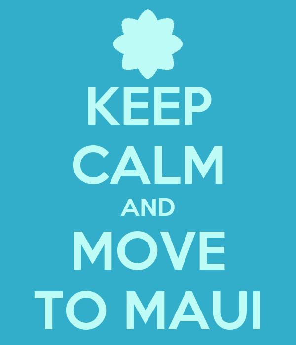 KEEP CALM AND MOVE TO MAUI