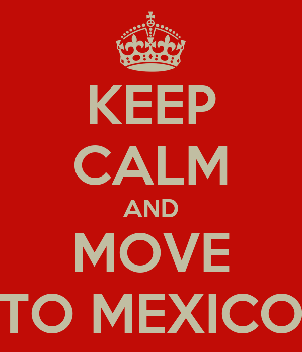 KEEP CALM AND MOVE TO MEXICO