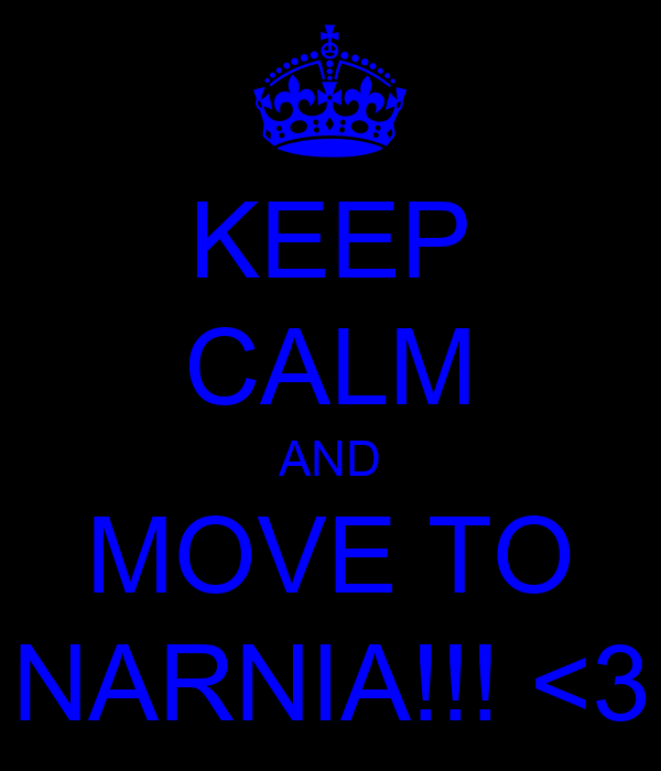 KEEP CALM AND MOVE TO NARNIA!!! <3