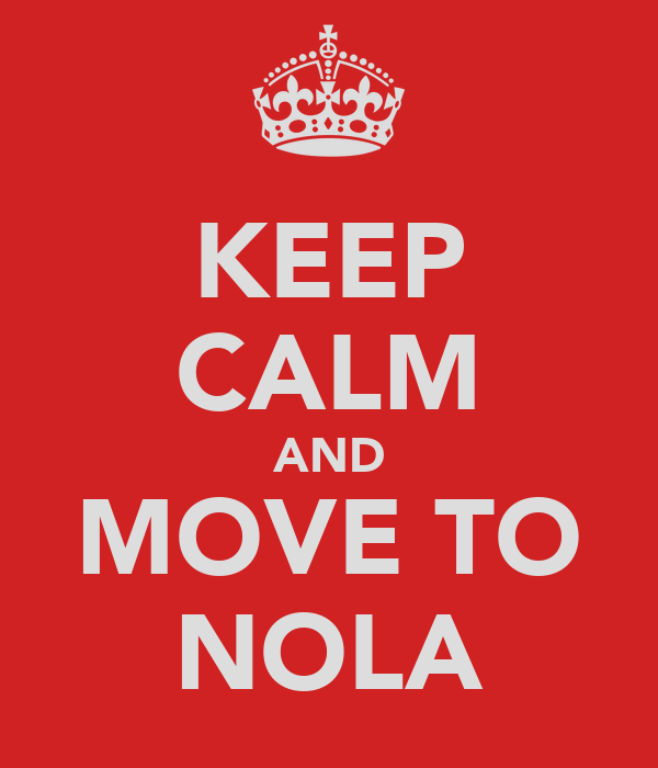 KEEP CALM AND MOVE TO NOLA