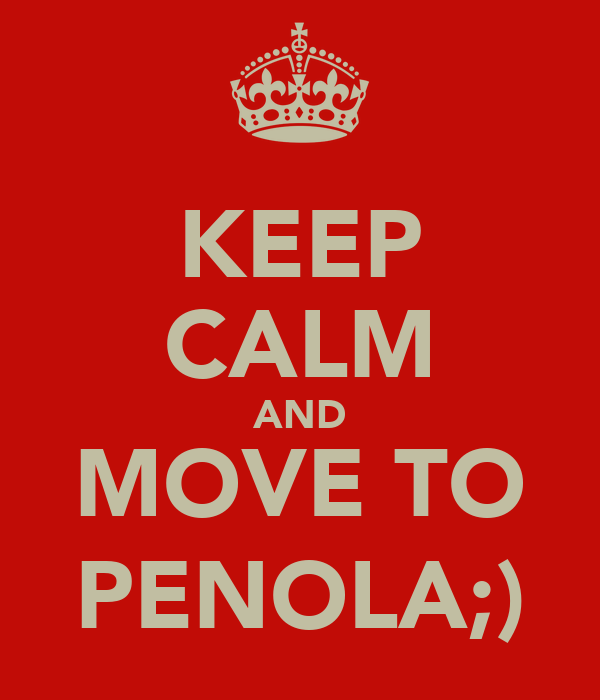 KEEP CALM AND MOVE TO PENOLA;)