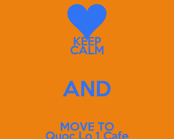 KEEP CALM AND MOVE TO Quoc Lo 1 Cafe
