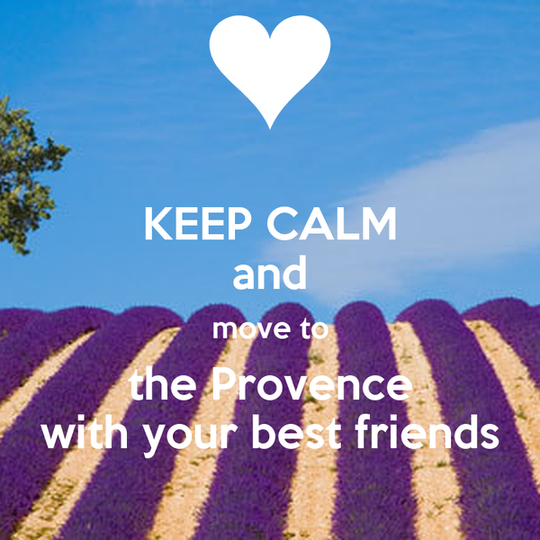KEEP CALM and move to the Provence with your best friends