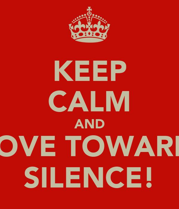 KEEP CALM AND MOVE TOWARDS SILENCE!