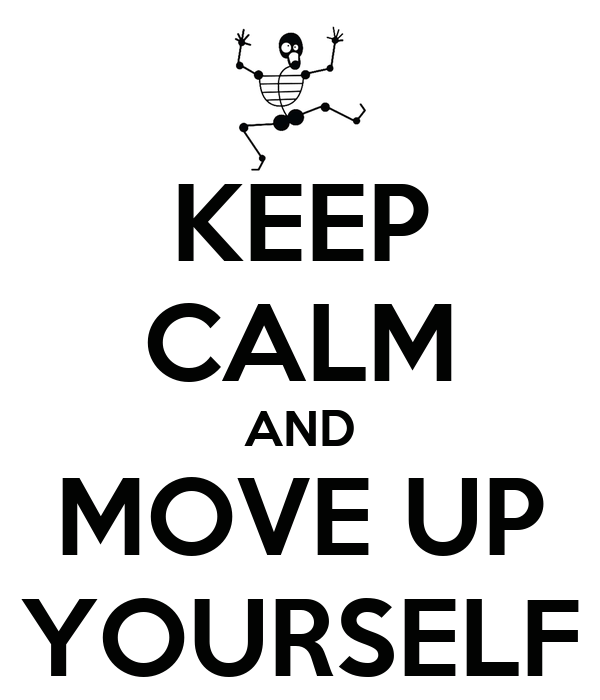 KEEP CALM AND MOVE UP YOURSELF