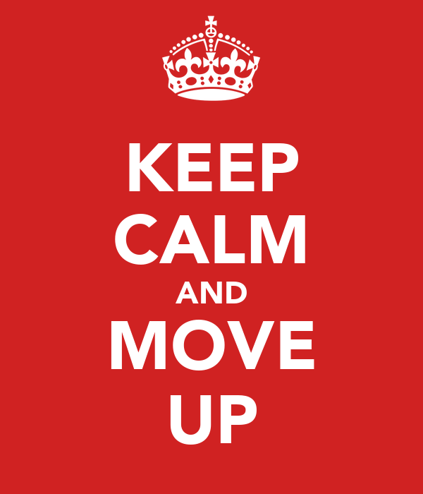 KEEP CALM AND MOVE UP