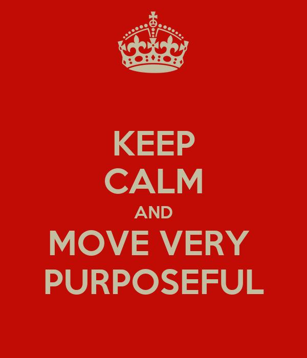 KEEP CALM AND MOVE VERY  PURPOSEFUL